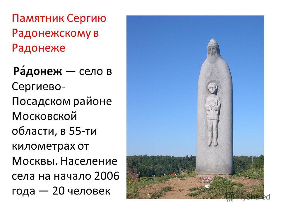 Памятник Сергию Радонежскому в Радонеже Ра́донеж село в Сергиево- Посадском районе Московской области, в 55-ти километрах от Москвы. Население села на начало 2006 года 20 человек