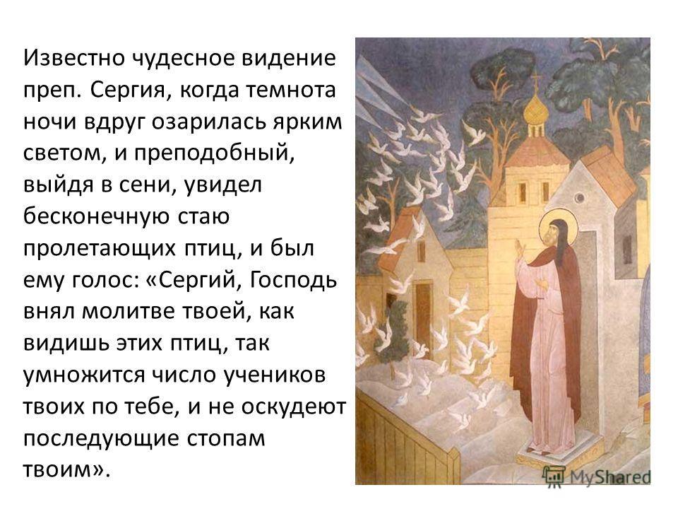 Известно чудесное видение преп. Сергия, когда темнота ночи вдруг озарилась ярким светом, и преподобный, выйдя в сени, увидел бесконечную стаю пролетающих птиц, и был ему голос: «Сергий, Господь внял молитве твоей, как видишь этих птиц, так умножится