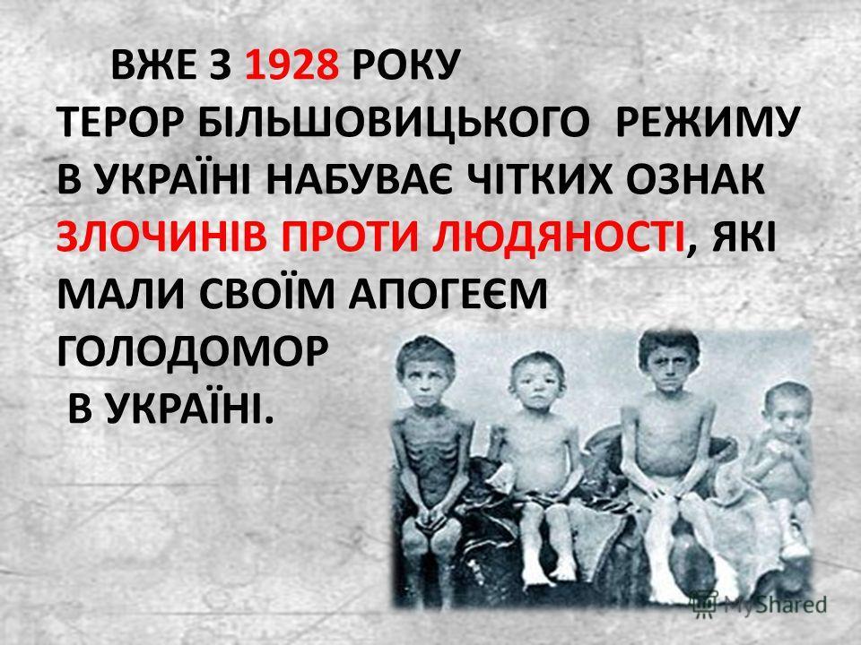 ВЖЕ З 1928 РОКУ ТЕРОР БІЛЬШОВИЦЬКОГО РЕЖИМУ В УКРАЇНІ НАБУВАЄ ЧІТКИХ ОЗНАК ЗЛОЧИНІВ ПРОТИ ЛЮДЯНОСТІ, ЯКІ МАЛИ СВОЇМ АПОГЕЄМ ГОЛОДОМОР В УКРАЇНІ.