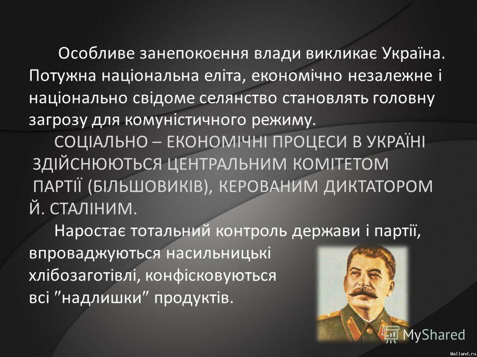 Особливе занепокоєння влади викликає Україна. Потужна національна еліта, економічно незалежне і національно свідоме селянство становлять головну загрозу для комуністичного режиму. СОЦІАЛЬНО – ЕКОНОМІЧНІ ПРОЦЕСИ В УКРАЇНІ ЗДІЙСНЮЮТЬСЯ ЦЕНТРАЛЬНИМ КОМІ