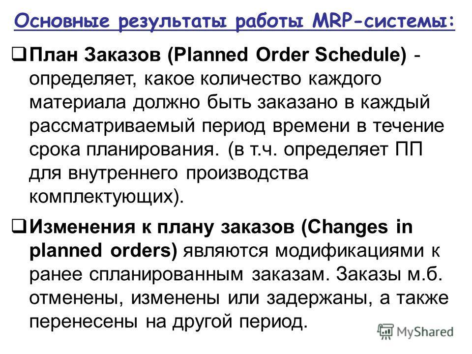 Основные результаты работы MRP-системы: План Заказов (Planned Order Schedule) - определяет, какое количество каждого материала должно быть заказано в каждый рассматриваемый период времени в течение срока планирования. (в т.ч. определяет ПП для внутре