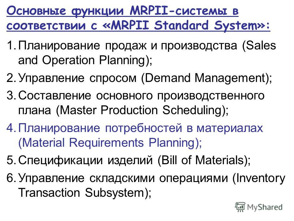 Основные функции MRPII-системы в соответствии с «MRPII Standard System»: 1. Планирование продаж и производства (Sales and Operation Planning); 2. Управление спросом (Demand Management); 3. Составление основного производственного плана (Master Product