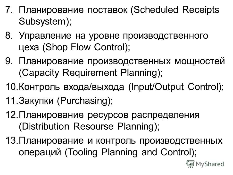 7. Планирование поставок (Scheduled Receipts Subsystem); 8. Управление на уровне производственного цеха (Shop Flow Control); 9. Планирование производственных мощностей (Capacity Requirement Planning); 10. Контроль входа/выхода (Input/Output Control);