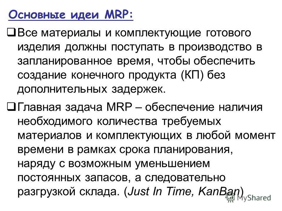 Основные идеи MRP: Все материалы и комплектующие готового изделия должны поступать в производство в запланированное время, чтобы обеспечить создание конечного продукта (КП) без дополнительных задержек. Главная задача MRP – обеспечение наличия необход