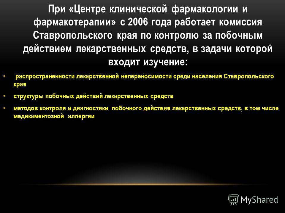 При «Центре клинической фармакологии и фармакотерапии» с 2006 года работает комиссия Ставропольского края по контролю за побочным действием лекарственных средств, в задачи которой входит изучение: распространенности лекарственной непереносимости сред