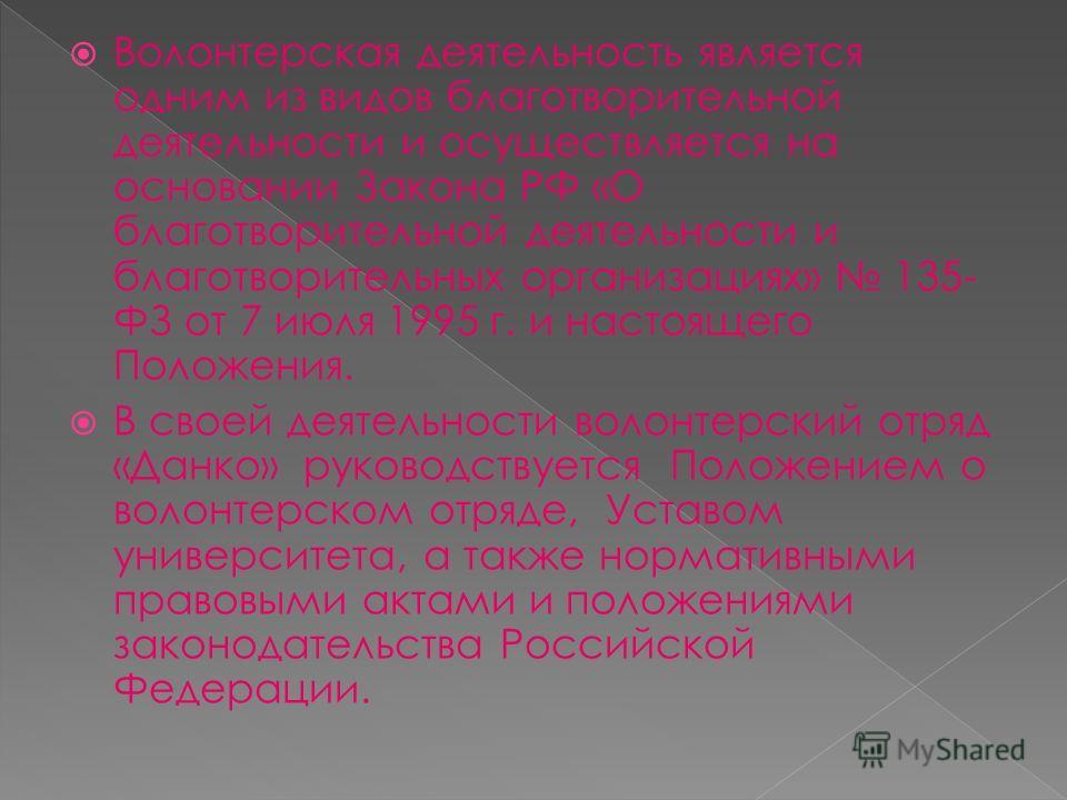 Волонтерская деятельность является одним из видов благотворительной деятельности и осуществляется на основании Закона РФ «О благотворительной деятельности и благотворительных организациях» 135- ФЗ от 7 июля 1995 г. и настоящего Положения. В своей дея