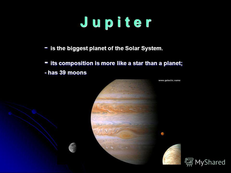 J u p i t e r - - is the biggest planet of the Solar System. - its composition is more like a star than a planet; - its composition is more like a star than a planet; - has 39 moons - has 39 moons