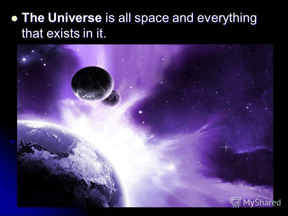 The Universe is all space and everything that exists in it. The Universe is all space and everything that exists in it.