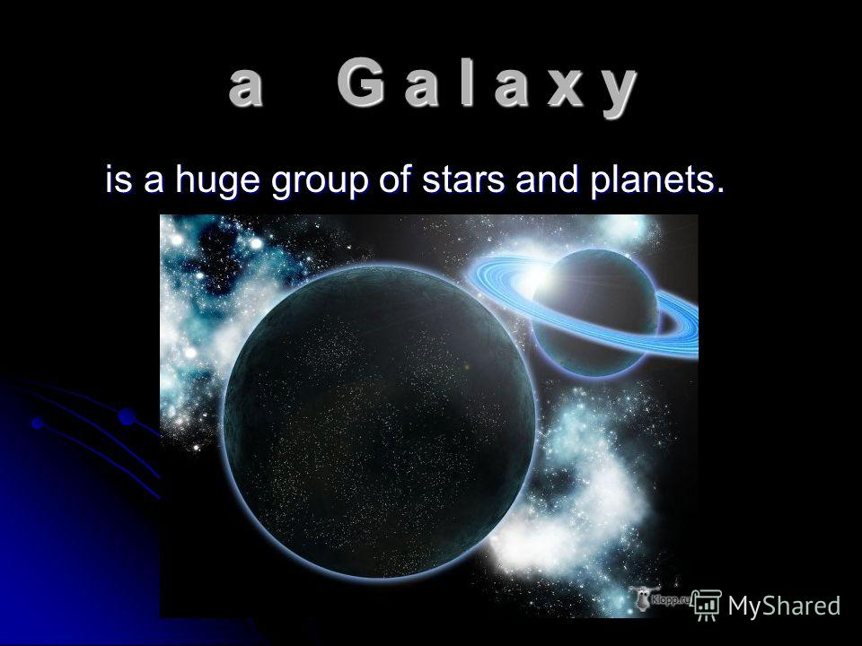 a G a l a x y is a huge group of stars and planets. is a huge group of stars and planets.