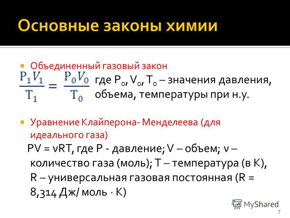 Объединенный газовый закон где Р 0, V 0, Т 0 – значения давления, объема, температуры при н.у. Уравнение Клайперона- Менделеева (для идеального газа) РV = νRТ, где Р - давление; V – объем; ν – количество газа (моль); Т – температура (в К), R – универ