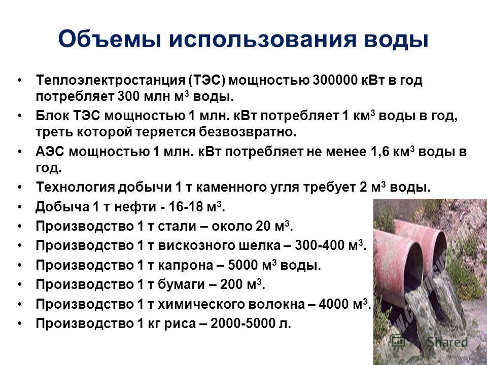 Объемы использования воды Теплоэлектростанция (ТЭС) мощностью 300000 к Вт в год потребляет 300 млн м 3 воды. Блок ТЭС мощностью 1 млн. к Вт потребляет 1 км 3 воды в год, треть которой теряется безвозвратно. АЭС мощностью 1 млн. к Вт потребляет не мен