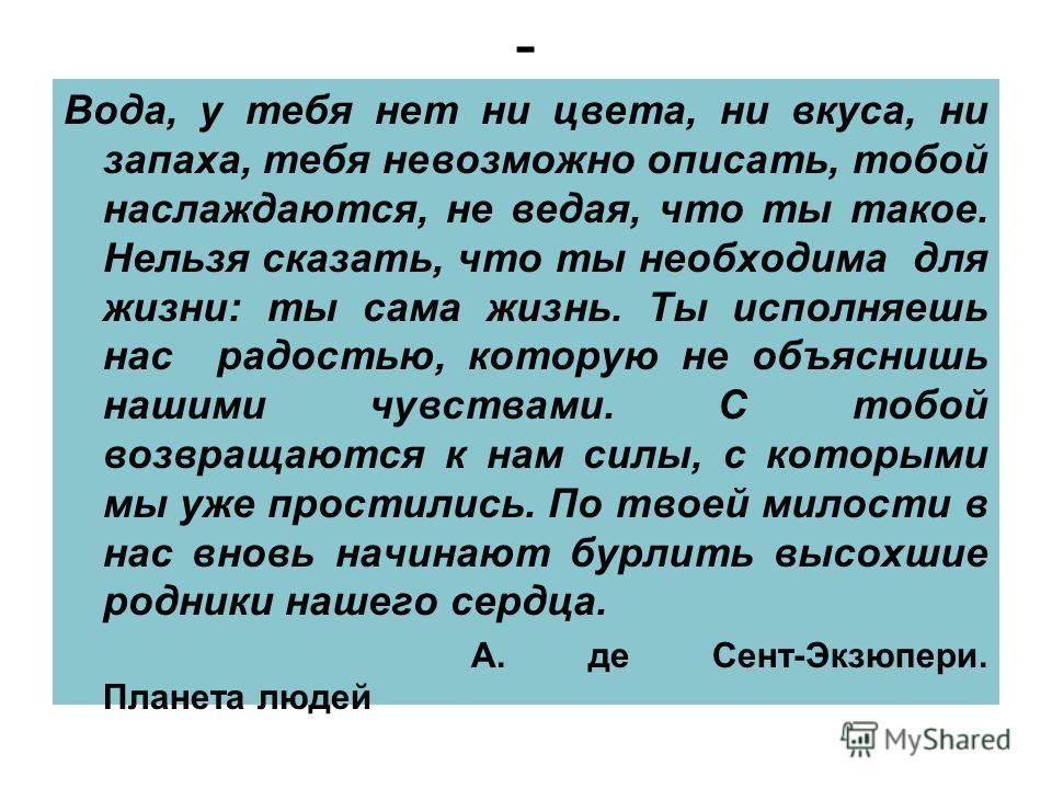 - Вода, у тебя нет ни цвета, ни вкуса, ни запаха, тебя невозможно описать, тобой наслаждаются, не ведая, что ты такое. Нельзя сказать, что ты необходима для жизни: ты сама жизнь. Ты исполняешь нас радостью, которую не объяснишь нашими чувствами. С то