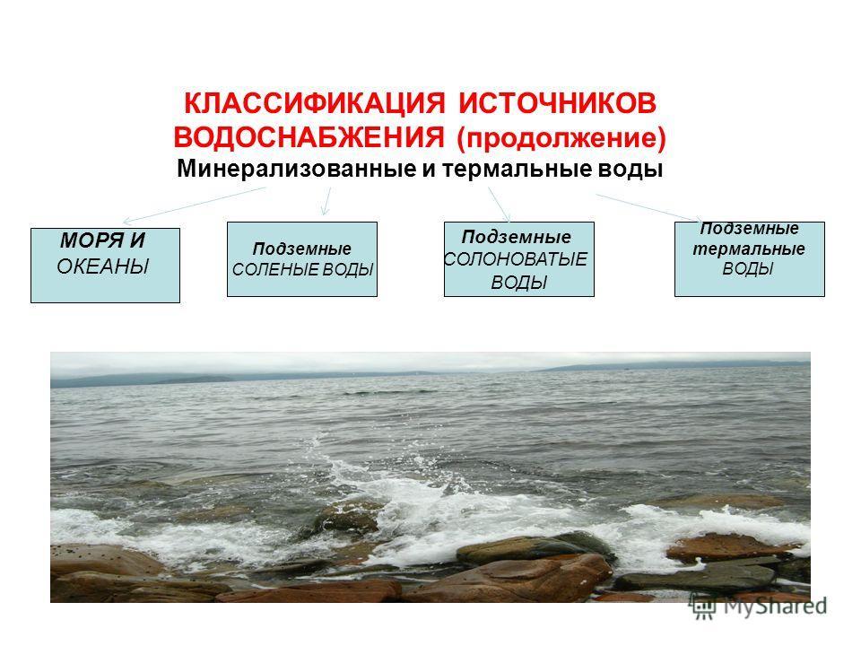 КЛАССИФИКАЦИЯ ИСТОЧНИКОВ ВОДОСНАБЖЕНИЯ (продолжение) Минерализованные и термальные воды МОРЯ И ОКЕАНЫ Подземные СОЛЕНЫЕ ВОДЫ Подземные СОЛОНОВАТЫЕ ВОДЫ Подземные термальные ВОДЫ