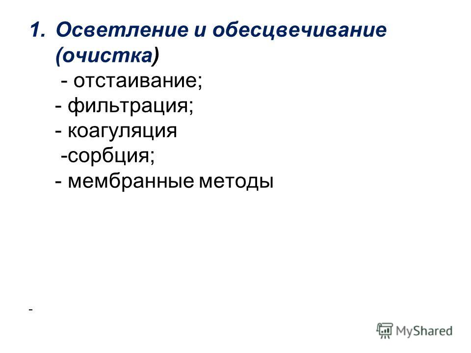 1. Осветление и обесцвечивание (очистка) - отстаивание; - фильтрация; - коагуляция -сорбция; - мембранные методы -
