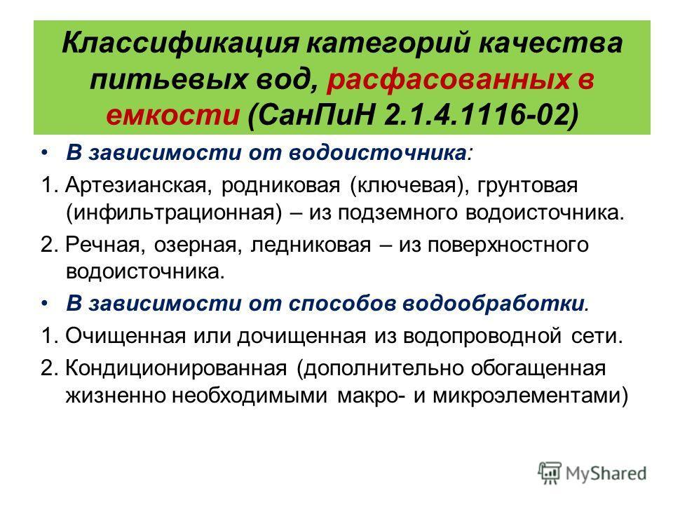 Классификация категорий качества питьевых вод, расфасованных в емкости (Сан ПиН 2.1.4.1116-02) В зависимости от водоисточника: 1. Артезианская, родниковая (ключевая), грунтовая (инфильтрационная) – из подземного водоисточника. 2. Речная, озерная, лед