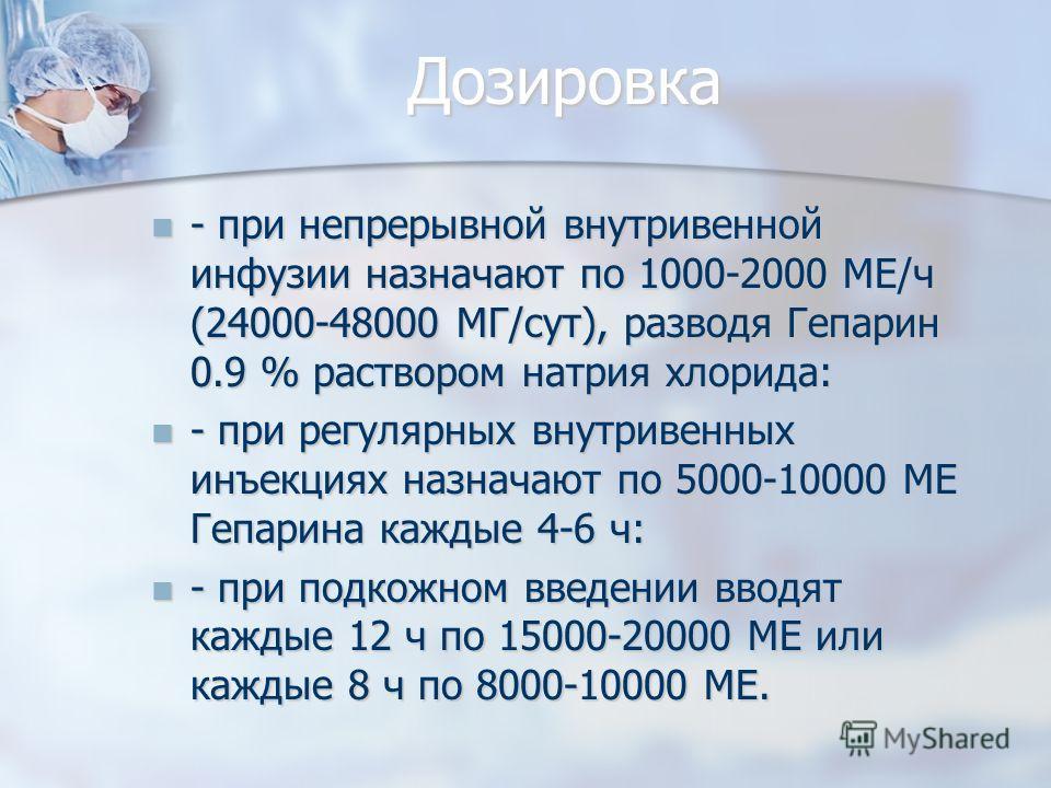 Дозировка - при непрерывной внутривенной инфузии назначают по 1000-2000 МЕ/ч (24000-48000 МГ/сут), разводя Гепарин 0.9 % раствором натрия хлорида: - при непрерывной внутривенной инфузии назначают по 1000-2000 МЕ/ч (24000-48000 МГ/сут), разводя Гепари