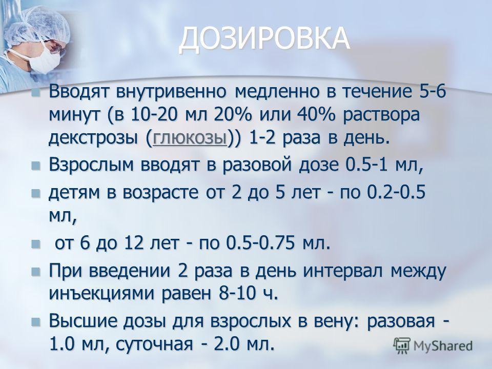 ДОЗИРОВКА Вводят внутривенно медленно в течение 5-6 минут (в 10-20 мл 20% или 40% раствора декстрозы (глюкозы)) 1-2 раза в день. Вводят внутривенно медленно в течение 5-6 минут (в 10-20 мл 20% или 40% раствора декстрозы (глюкозы)) 1-2 раза в день.глю