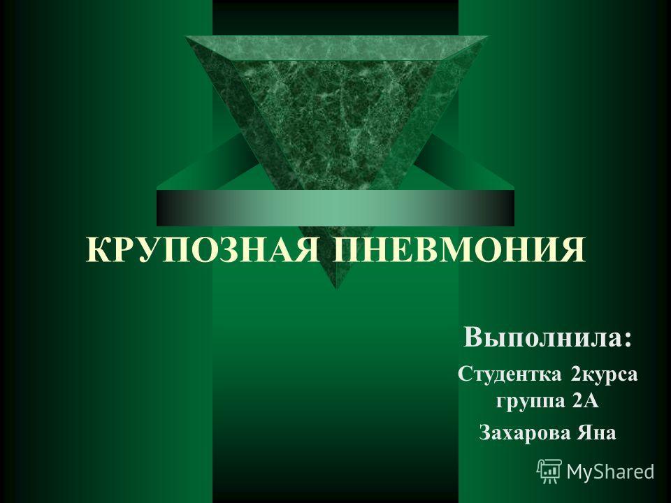 КРУПОЗНАЯ ПНЕВМОНИЯ Выполнила: Студентка 2 курса группа 2А Захарова Яна