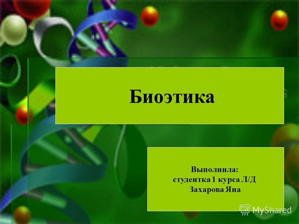 Биоэтика Выполнила: студентка 1 курса Л/Д Захарова Яна