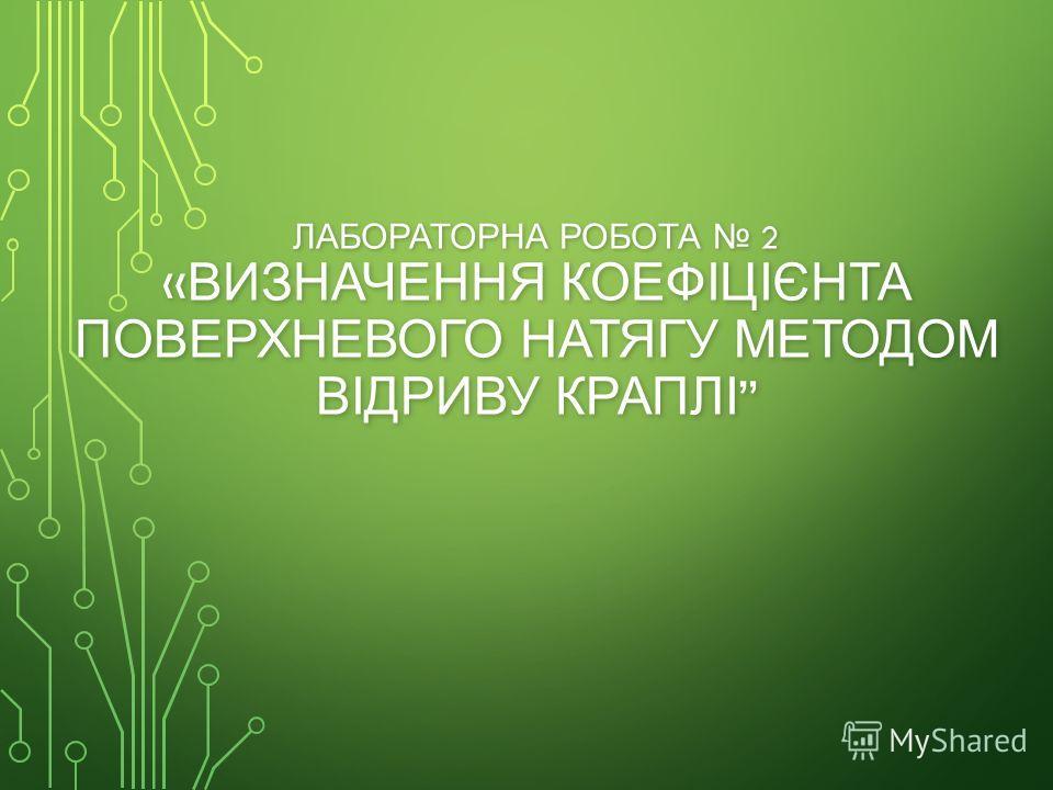 ЛАБОРАТОРНА РОБОТА 2 « ВИЗНАЧЕННЯ КОЕФІЦІЄНТА ПОВЕРХНЕВОГО НАТЯГУ МЕТОДОМ ВІДРИВУ КРАПЛІ ЛАБОРАТОРНА РОБОТА 2 « ВИЗНАЧЕННЯ КОЕФІЦІЄНТА ПОВЕРХНЕВОГО НАТЯГУ МЕТОДОМ ВІДРИВУ КРАПЛІ