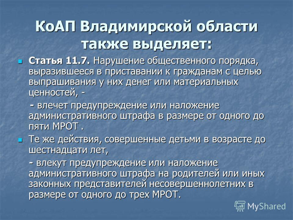 КоАП Владимирской области также выделяет: Статья 11.7. Нарушение общественного порядка, выразившееся в приставании к гражданам с целью выпрашивания у них денег или материальных ценностей, - Статья 11.7. Нарушение общественного порядка, выразившееся в