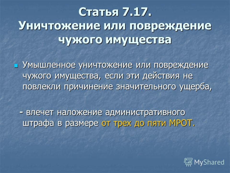 Статья 7.17. Уничтожение или повреждение чужого имущества Умышленное уничтожение или повреждение чужого имущества, если эти действия не повлекли причинение значительного ущерба, Умышленное уничтожение или повреждение чужого имущества, если эти действ
