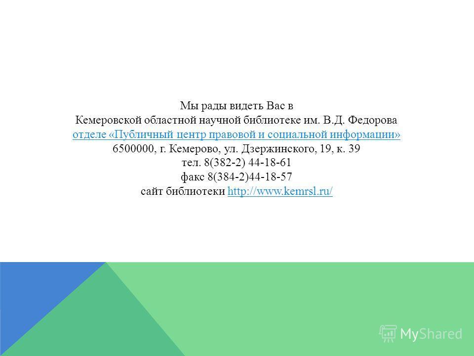 Мы рады видеть Вас в Кемеровской областной научной библиотеке им. В.Д. Федорова отделе «Публичный центр правовой и социальной информации» 6500000, г. Кемерово, ул. Дзержинского, 19, к. 39 тел. 8(382-2) 44-18-61 факс 8(384-2)44-18-57 сайт библиотеки h