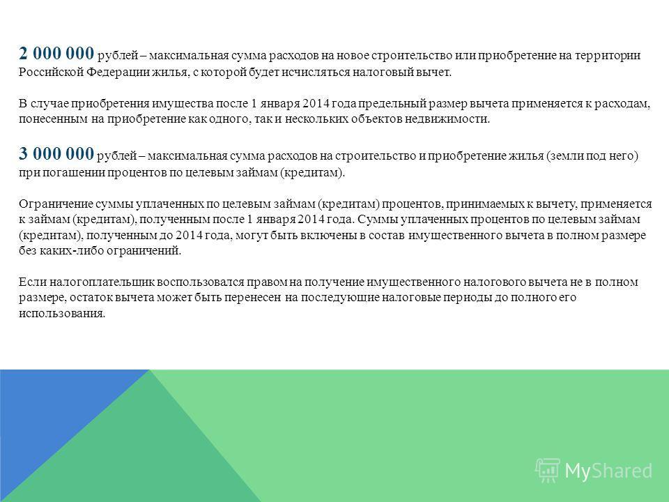 2 000 000 рублей – максимальная сумма расходов на новое строительство или приобретение на территории Российской Федерации жилья, с которой будет исчисляться налоговый вычет. В случае приобретения имущества после 1 января 2014 года предельный размер в