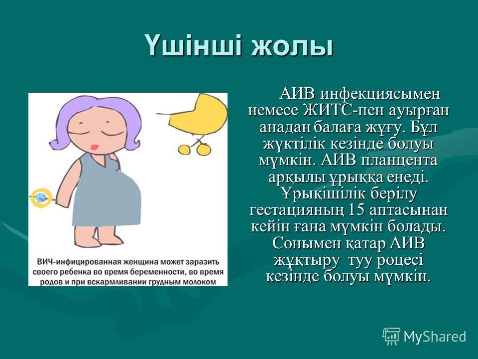 Үшінші жолы АИВ инфекциясымен немсе ЖИТС-пен аурыған анадан балаға жұғу. Бұл жүктілік кезінде болуы мүмкін. АИВ плацента арқилы ұрыққа енеді. Ұрықішілік берілу гестацияның 15 аптасынан кейін ғана мүмкін болады. Сонымен қатар АИВ жұқтыру ту роцесі кез