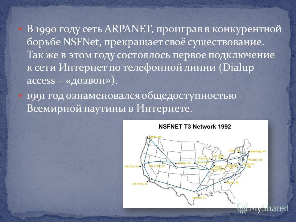 В 1990 году сеть ARPANET, проиграв в конкурентной борьбе NSFNet, прекращает своё существование. Так же в этом году состоялось первое подключение к сети Интернет по телефонной линии (Dialup access – «дозвон»). 1991 год ознаменовался общедоступностью В