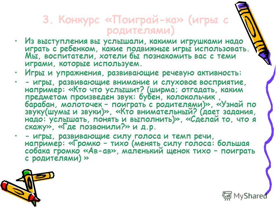 3. Конкурс «Поиграй-ка» (игры с родителями) Из выступления вы услышали, какими игрушками надо играть с ребенком, какие подвижные игры использовать. Мы, воспитатели, хотели бы познакомить вас с теми играми, которые используем. Игры и упражнения, разви