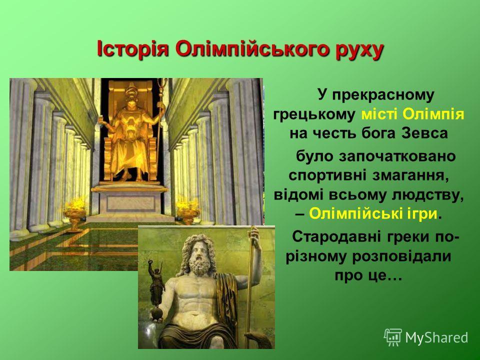 Історія Олімпійського руху У прекрасному грецькому місті Олімпія на честь бога Зевса було започатковано спортивні змагання, відомі всьому людству, – Олімпійські ігри. Стародавні греки по- різному розповідали про це…