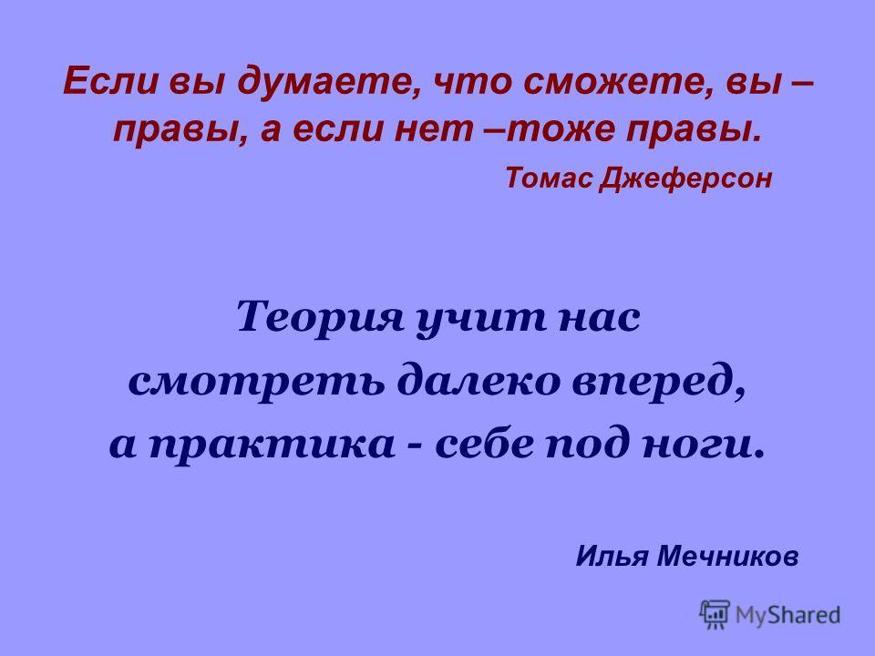 Если вы думаете, что сможете, вы – правы, а если нет –тоже правы. Томас Джеферсон Теория учит нас смотреть далеко вперед, а практика - себе под ноги. Илья Мечников