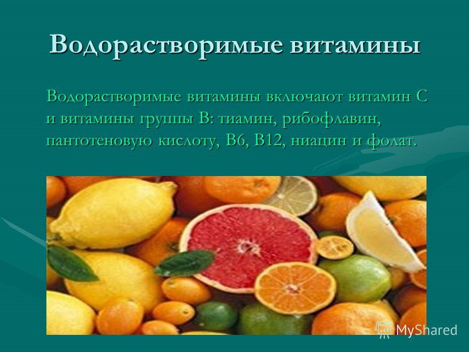 Водорастворимые витамины Водорастворимые витамины включают витамин С и витамины группы В: тиамин, рибофлавин, пантотеновую кислоту, В6, В12, ниацин и фолат. Водорастворимые витамины включают витамин С и витамины группы В: тиамин, рибофлавин, пантотен