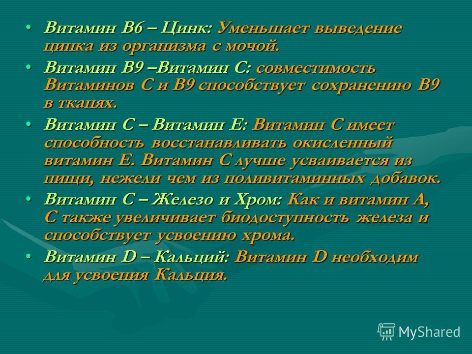 Витамин В6 – Цинк: Уменьшает выведение цинка из организма с мочой.Витамин В6 – Цинк: Уменьшает выведение цинка из организма с мочой. Витамин В9 –Витамин С: совместимость Витаминов С и В9 способствует сохранению В9 в тканях.Витамин В9 –Витамин С: совм