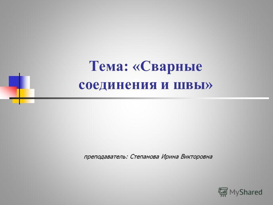 Тема: «Сварные соединения и швы» преподаватель: Степанова Ирина Викторовна преподаватель: Степанова Ирина Викторовна