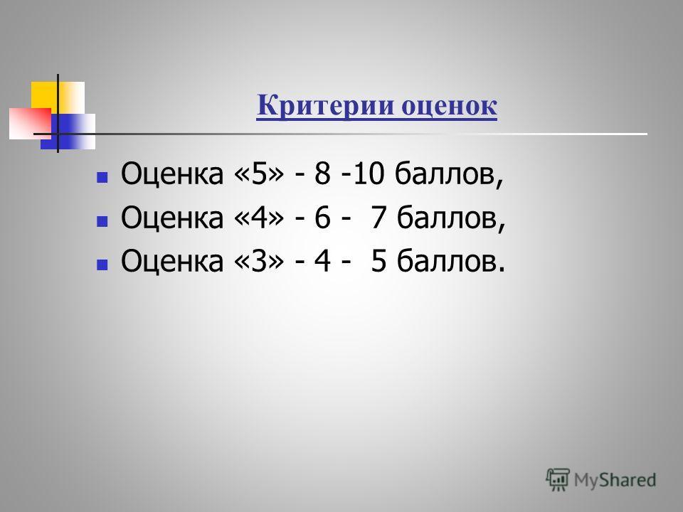 Критерии оценок Оценка «5» - 8 -10 баллов, Оценка «4» - 6 - 7 баллов, Оценка «3» - 4 - 5 баллов.