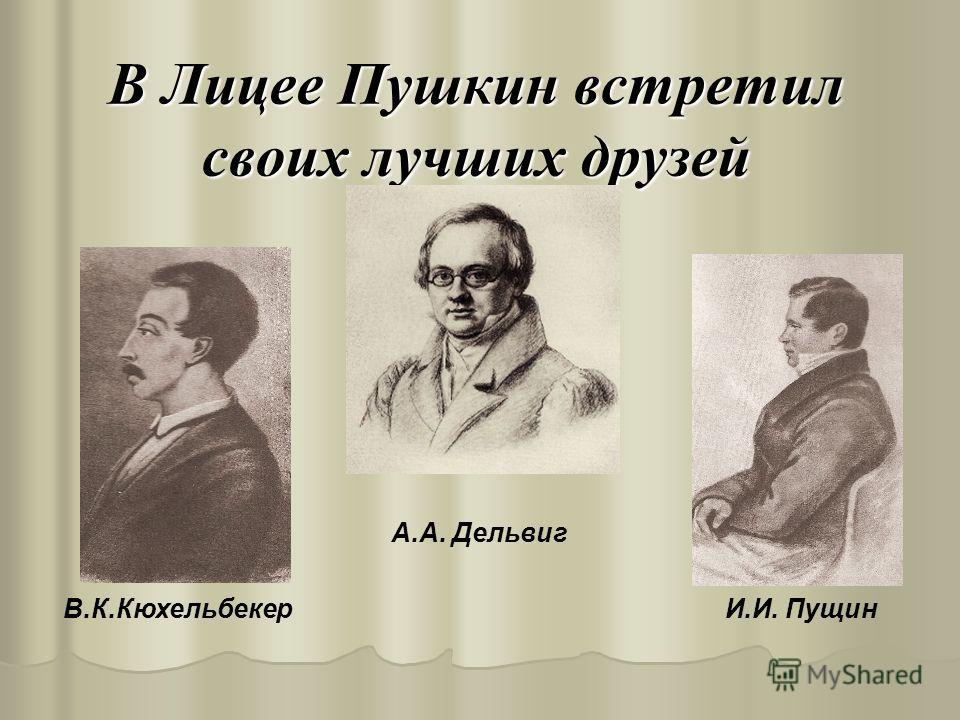 В Лицее Пушкин встретил своих лучших друзей А.А. Дельвиг В.К.Кюхельбекер И.И. Пущин