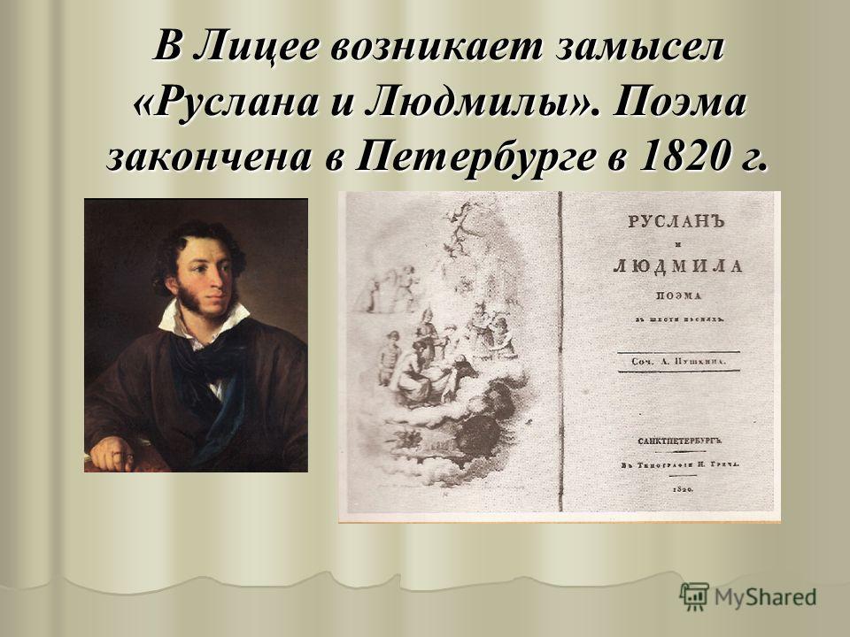 В Лицее возникает замысел «Руслана и Людмилы». Поэма закончена в Петербурге в 1820 г.