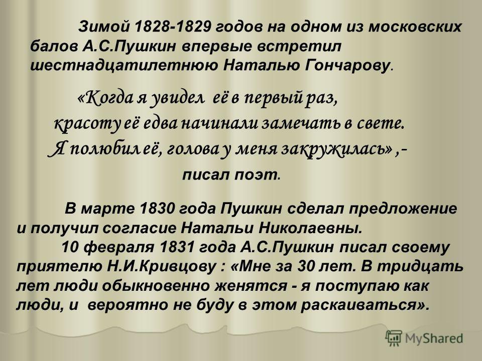 Зимой 1828-1829 годов на одном из московских балов А.С.Пушкин впервые встретил шестнадцатилетнюю Наталью Гончарову. «Когда я увидел её в первый раз, красоту её едва начинали замечать в свете. Я полюбил её, голова у меня закружилась»,- писал поэт. В м