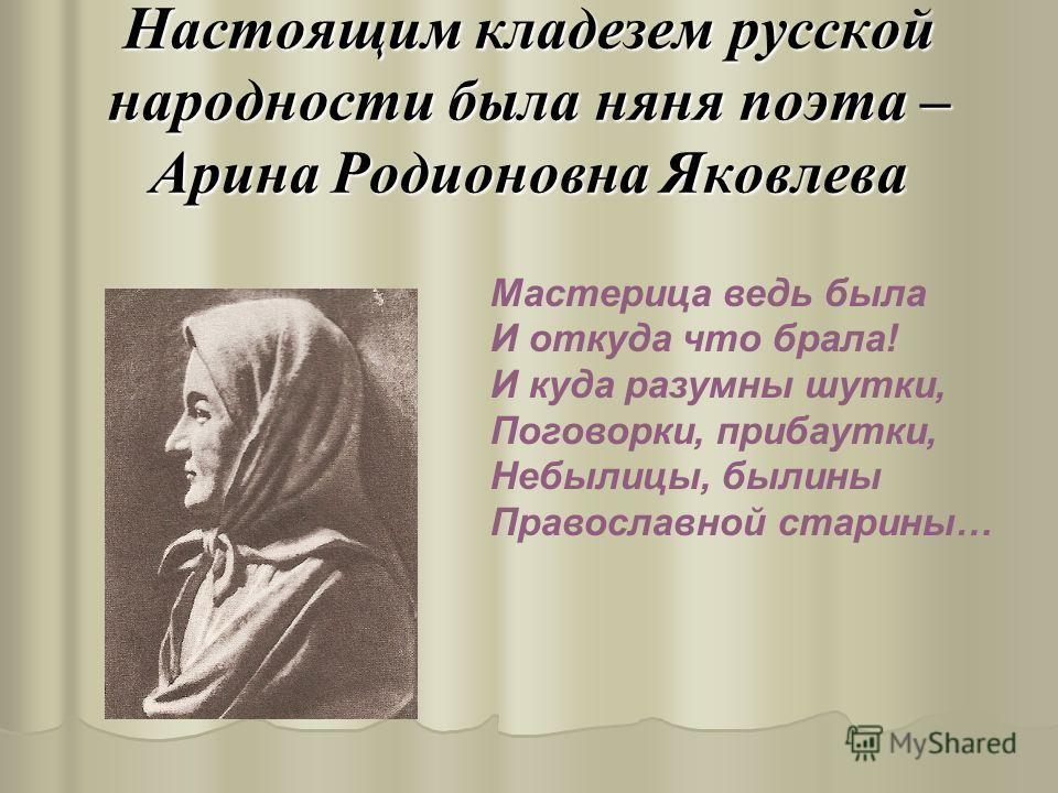 Настоящим кладезем русской народности была няня поэта – Арина Родионовна Яковлева Мастерица ведь была И откуда что брала! И куда разумны шутки, Поговорки, прибаутки, Небылицы, былины Православной старины…