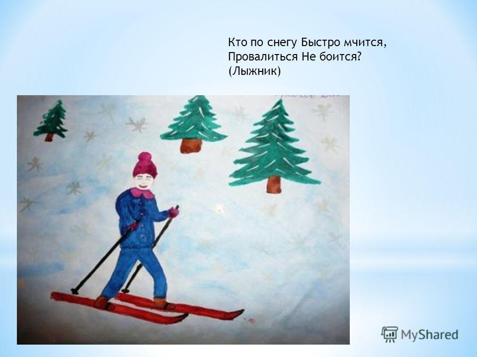 Кто по снегу Быстро мчится, Провалиться Не боится? (Лыжник)