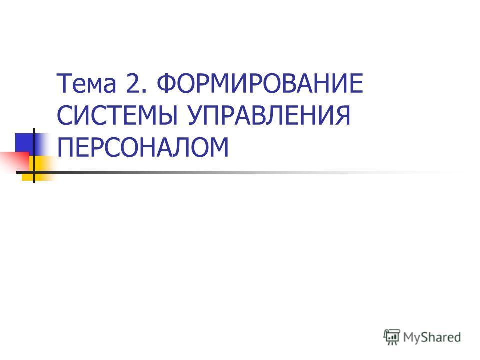 Тема 2. ФОРМИРОВАНИЕ СИСТЕМЫ УПРАВЛЕНИЯ ПЕРСОНАЛОМ