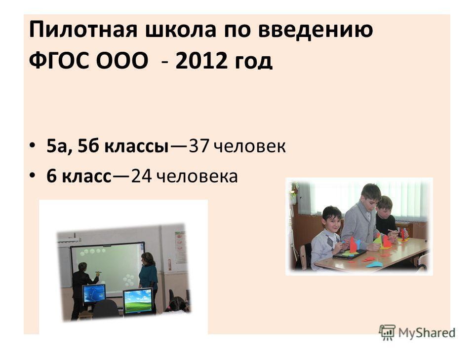 Пилотная школа по введению ФГОС ООО - 2012 год 5 а, 5 б классы 37 человек 6 класс 24 человека