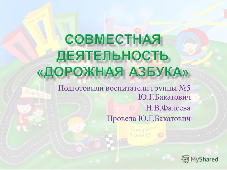 Подготовили воспитатели группы 5 Ю. Г. Бакатович Н. В. Фалеева Провела Ю. Г. Бакатович