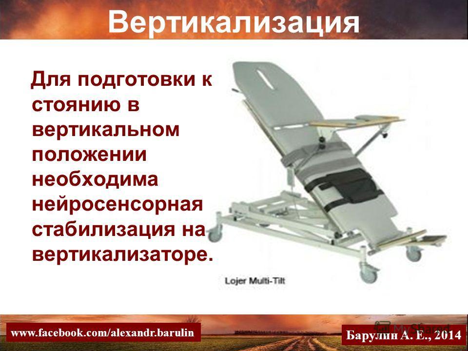 Для подготовки к стоянию в вертикальном положении необходима нейросенсорная стабилизация на вертикализаторе. Вертикализация Барулин А. Е., 2014 www.facebook.com/alexandr.barulin