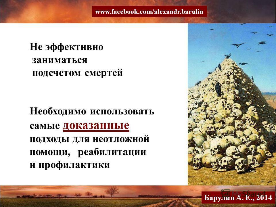 Не эффективно заниматься подсчетом смертей Необходимо использовать самые доказанные подходы для неотложной помощи, и профилактики реабилитации Барулин А. Е., 2014 www.facebook.com/alexandr.barulin