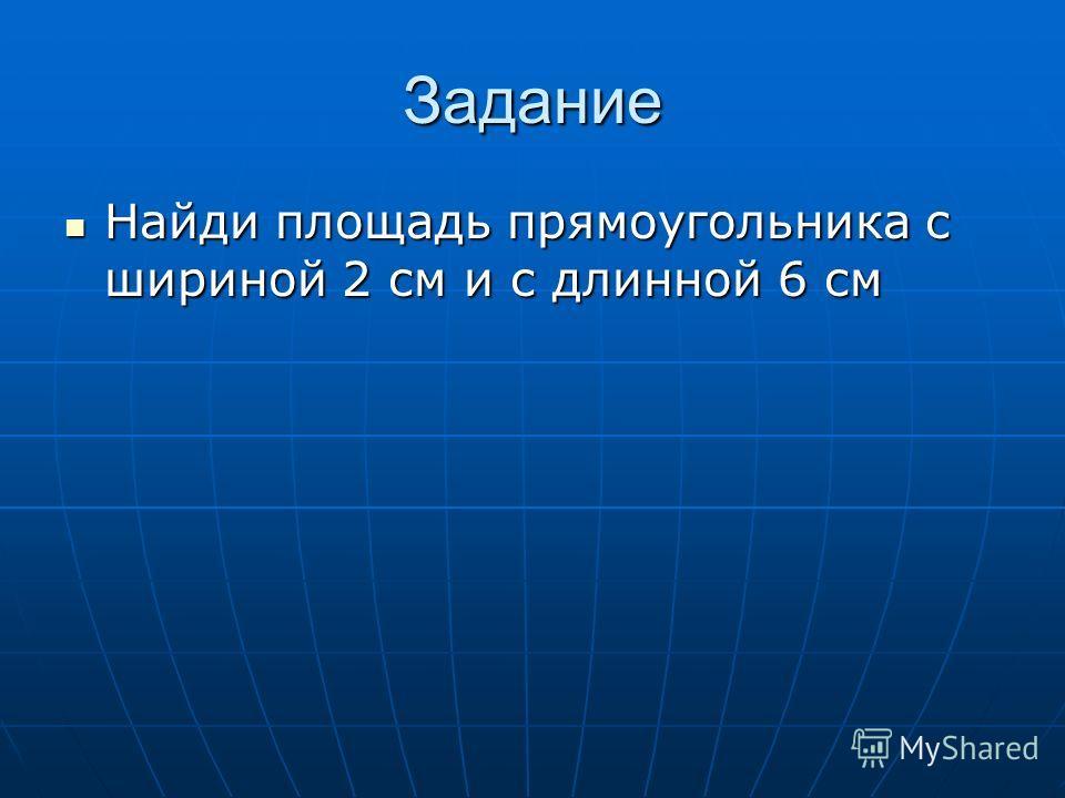 Задание Найди площадь прямоугольника с шириной 2 см и с длинной 6 см Найди площадь прямоугольника с шириной 2 см и с длинной 6 см