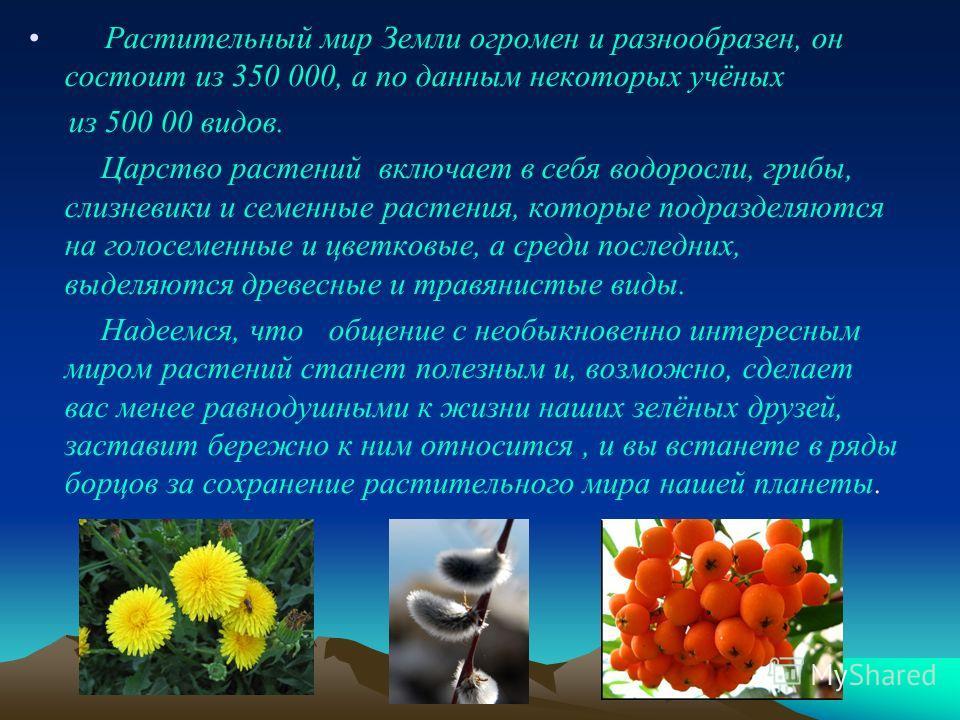 Растительный мир Земли огромен и разнообразен, он состоит из 350 000, а по данным некоторых учёных из 500 00 видов. Царство растений включает в себя водоросли, грибы, слизневики и семенные растения, которые подразделяются на голосеменные и цветковые,
