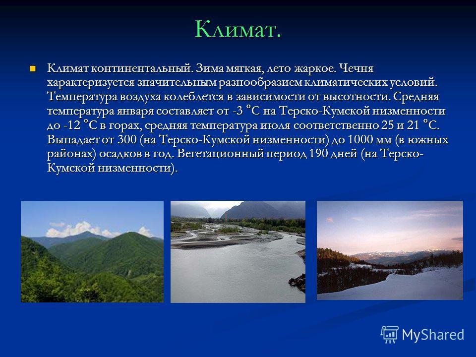 Климат. Климат континентальный. Зима мягкая, лето жаркое. Чечня характеризуется значительным разнообразием климатических условий. Температура воздуха колеблется в зависимости от высотности. Средняя температура января составляет от -3 °С на Терско-Кум